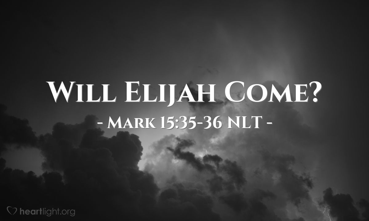 "Illustration of Mark 15:35-36 NLT — ""Listen! He is calling Elijah.""   ——   ""We should wait now and see if Elijah will come to take him down from the cross."""