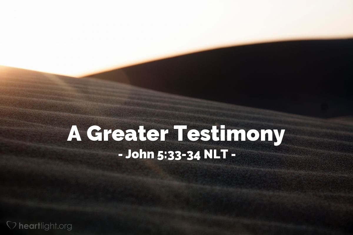 "Illustration of John 5:33-34 NLT — ""In fact, you sent investigators to listen to John the [Baptizer], and his testimony about me was true. Of course, I have no need of human witnesses, but I say these things so you might be saved."""