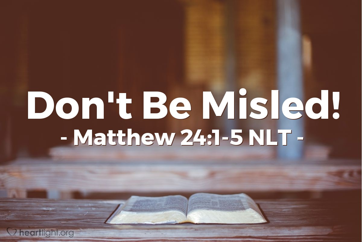 "Illustration of Matthew 24:1-5 NLT — ""Be careful! Don't let any person fool you. Many people will come and use my name. They will say, 'I am the Christ.' And they will fool many people."""