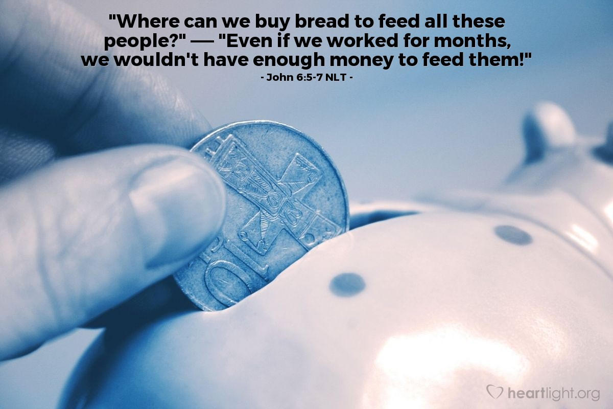 "Illustration of John 6:5-7 NLT — ""Where can we buy bread to feed all these people?""   ——   ""Even if we worked for months, we wouldn't have enough money to feed them!"""