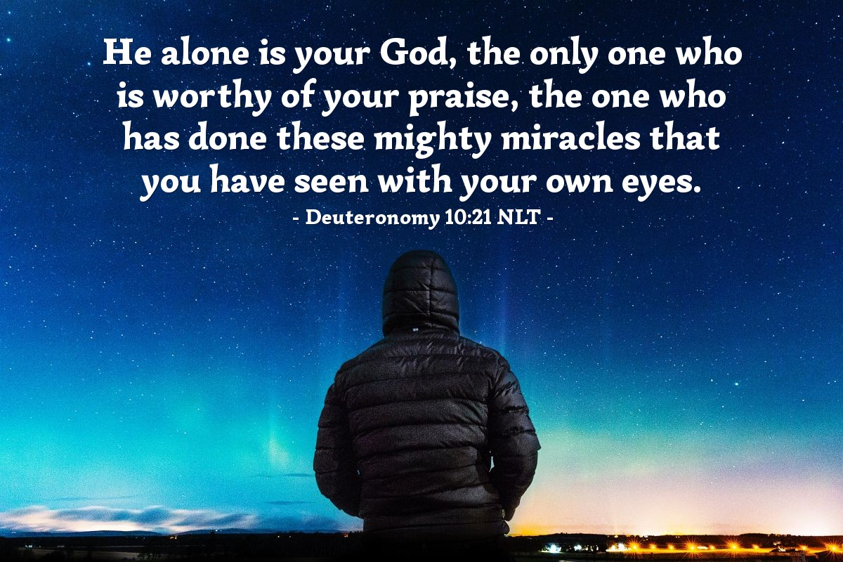 Illustration of Deuteronomy 10:21 NLT — He alone is your God, the only one who is worthy of your praise, the one who has done these mighty miracles that you have seen with your own eyes.
