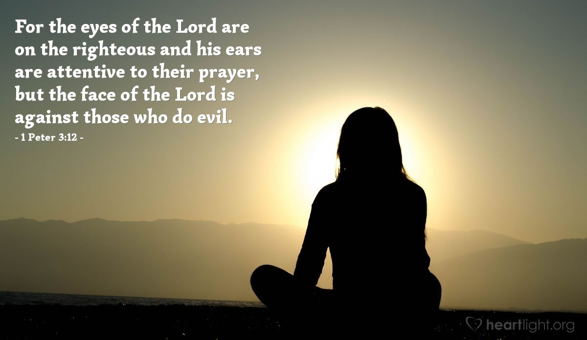 Illustration of 1 Peter 3:12 — For the eyes of the Lord are on the righteous and his ears are attentive to their prayer, but the face of the Lord is against those who do evil.