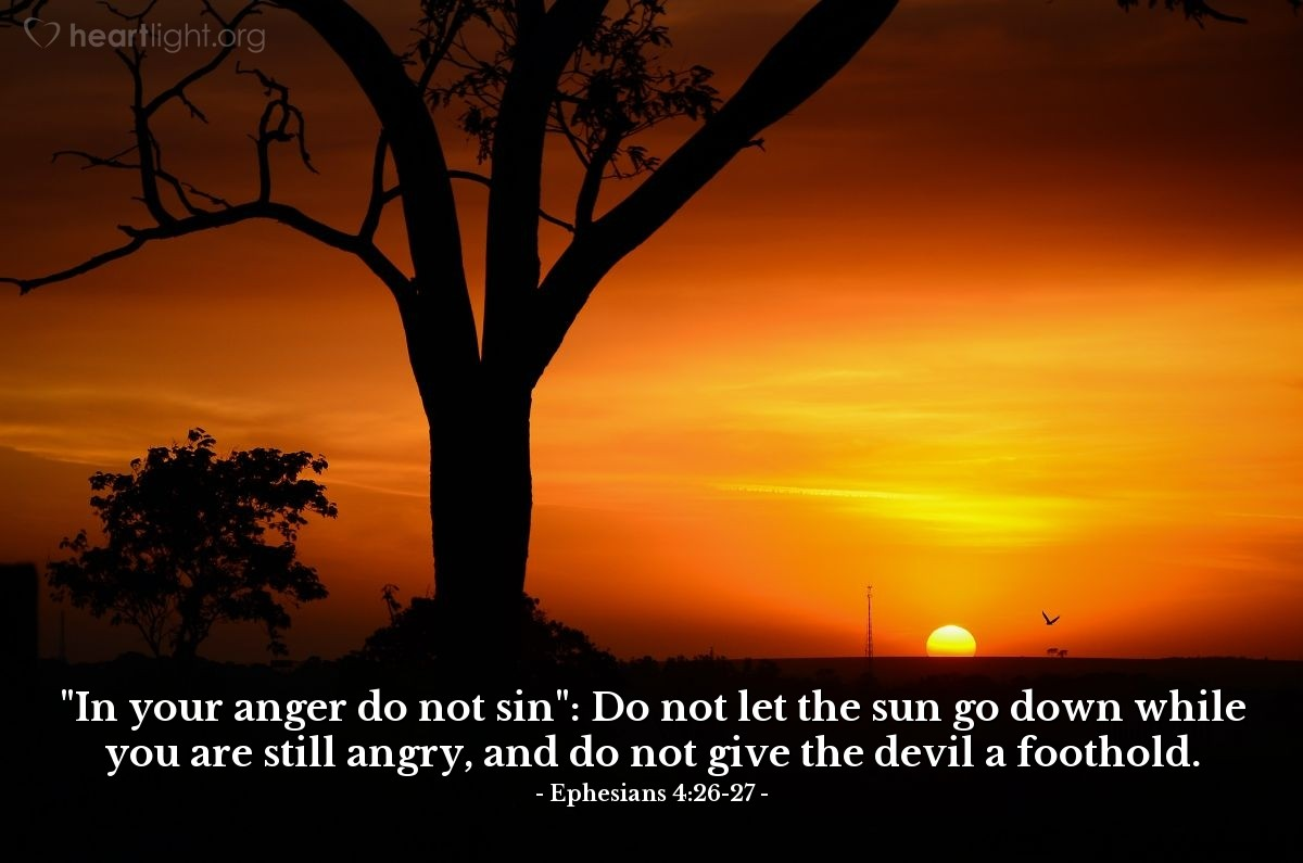 "Illustration of Ephesians 4:26-27 — ""In your anger do not sin"": Do not let the sun go down while you are still angry, and do not give the devil a foothold."