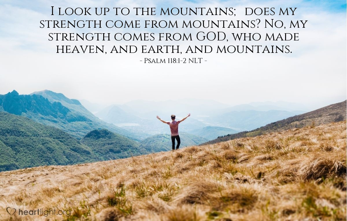 Illustration of Psalm 121:1-2 NLT — I look up to the mountains; does my strength come from mountains? No, my strength comes from GOD, who made heaven, and earth, and mountains.