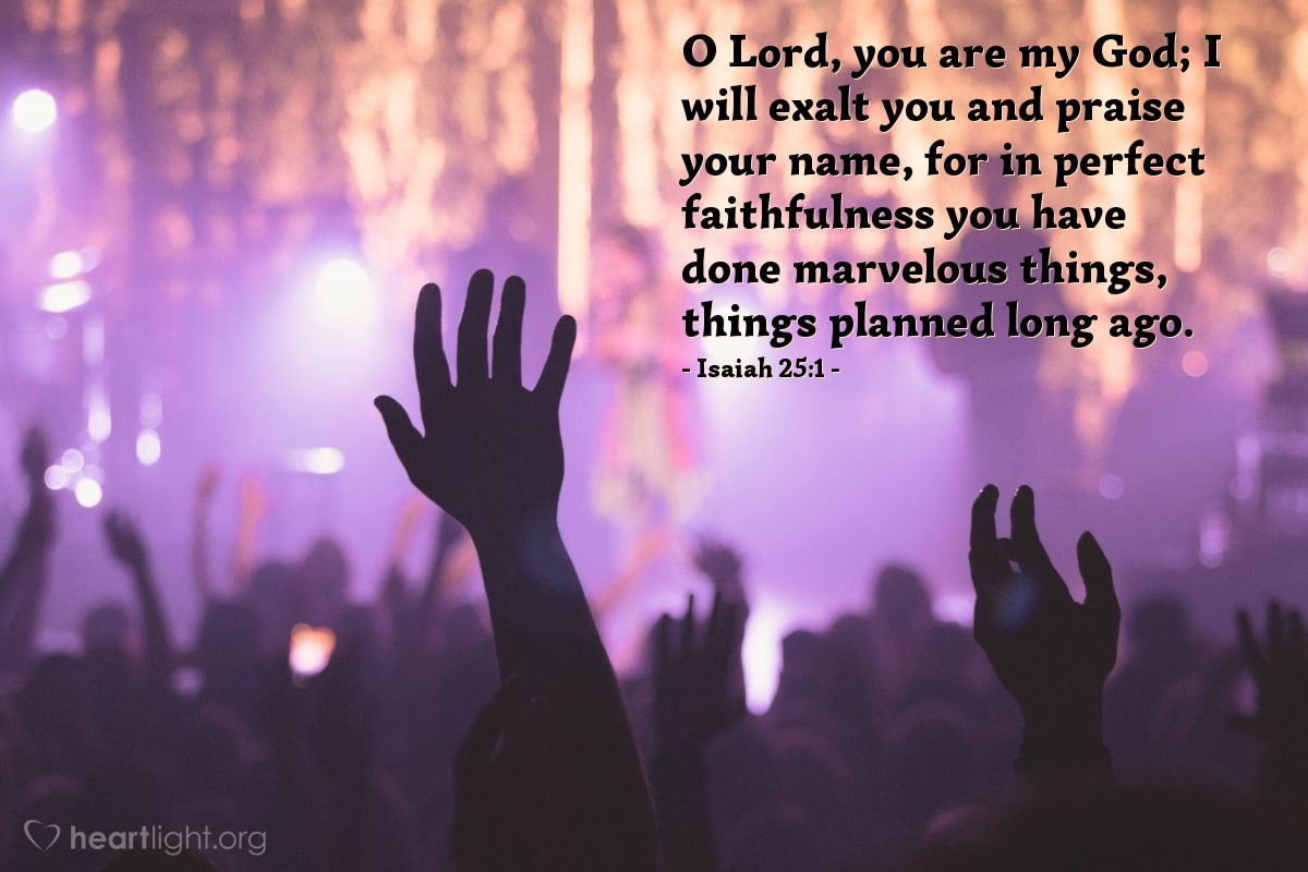 Illustration of Isaiah 25:1 — O Lord, you are my God; I will exalt you and praise your name, for in perfect faithfulness you have done marvelous things, things planned long ago.