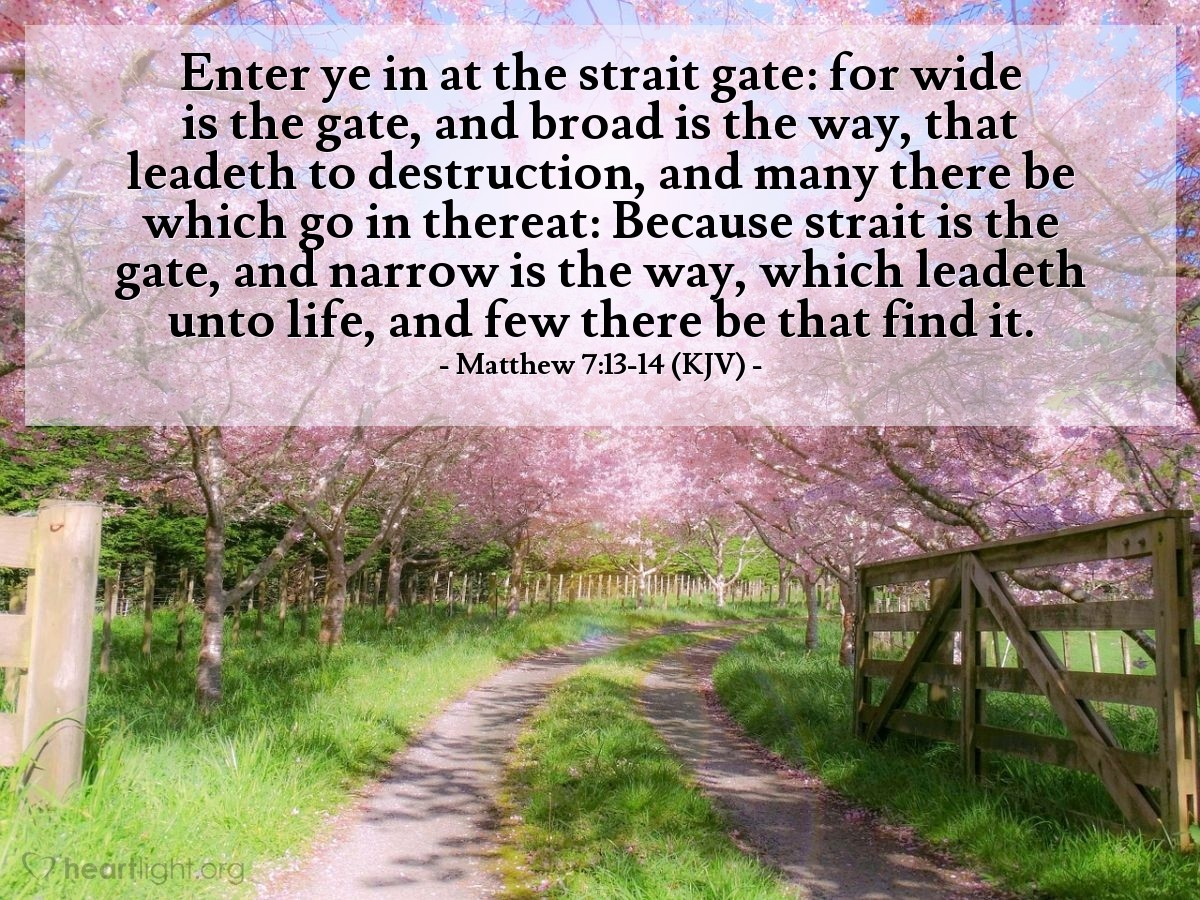 Illustration of Matthew 7:13-14 (KJV) — Enter ye in at the strait gate: for wide is the gate, and broad is the way, that leadeth to destruction, and many there be which go in thereat: Because strait is the gate, and narrow is the way, which leadeth unto life, and few there be that find it.