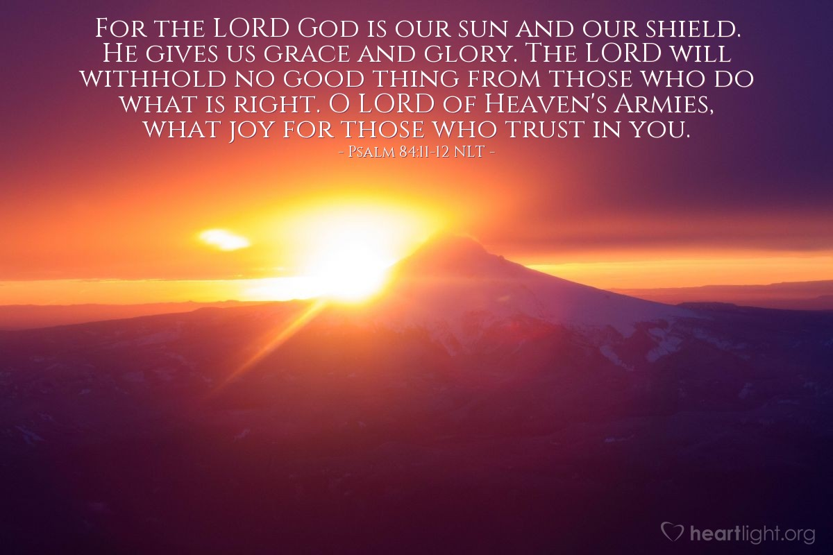 Illustration of Psalm 84:11-12 NLT — For the LORD God is our sun and our shield. He gives us grace and glory. The LORD will withhold no good thing from those who do what is right. O LORD of Heaven's Armies, what joy for those who trust in you.
